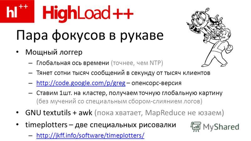 Пара фокусов в рукаве Мощный логгер – Глобальная ось времени (точнее, чем NTP) – Тянет сотни тысяч сообщений в секунду от тысяч клиентов – http://code.google.com/p/greg – опенсорс-версия http://code.google.com/p/greg – Ставим 1шт. на кластер, получае