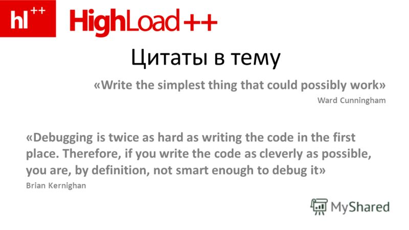 Цитаты в тему «Write the simplest thing that could possibly work» Ward Cunningham «Debugging is twice as hard as writing the code in the first place. Therefore, if you write the code as cleverly as possible, you are, by definition, not smart enough t
