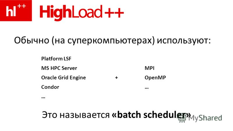 Обычно (на суперкомпьютерах) используют: Это называется «batch scheduler» Platform LSF MS HPC ServerMPI Oracle Grid Engine+OpenMP Condor… …