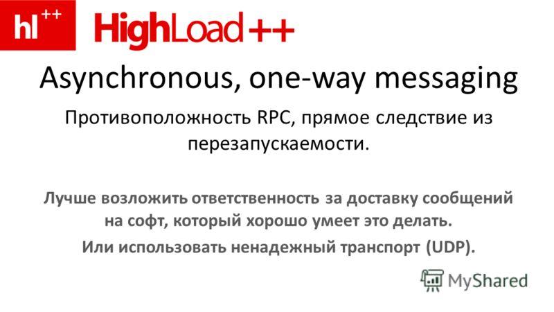 Asynchronous, one-way messaging Противоположность RPC, прямое следствие из перезапускаемости. Лучше возложить ответственность за доставку сообщений на софт, который хорошо умеет это делать. Или использовать ненадежный транспорт (UDP).
