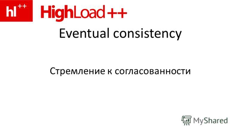 Eventual consistency Стремление к согласованности