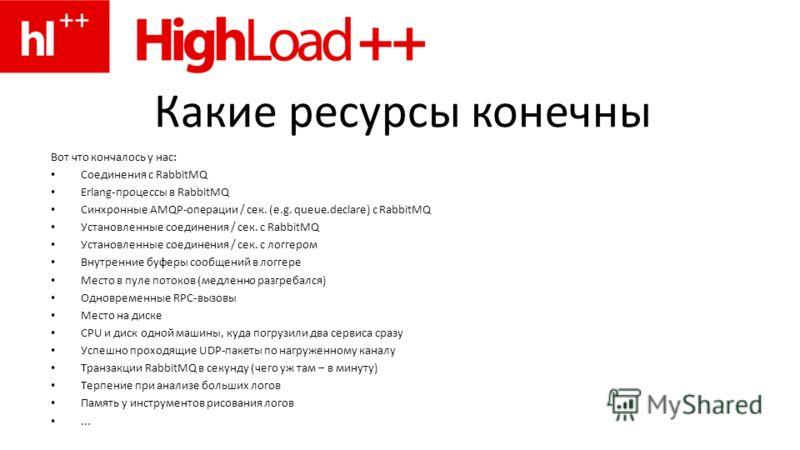 Какие ресурсы конечны Вот что кончалось у нас: Соединения с RabbitMQ Erlang-процессы в RabbitMQ Cинхронные AMQP-операции / сек. (e.g. queue.declare) с RabbitMQ Установленные соединения / сек. с RabbitMQ Установленные соединения / сек. с логгером Внут