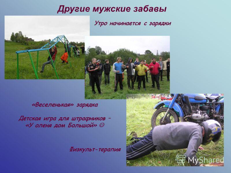 Другие мужские забавы Утро начинается с зарядки Физкульт-терапия «Веселенькая» зарядка Детская игра для штрафников – «У оленя дом Большой»