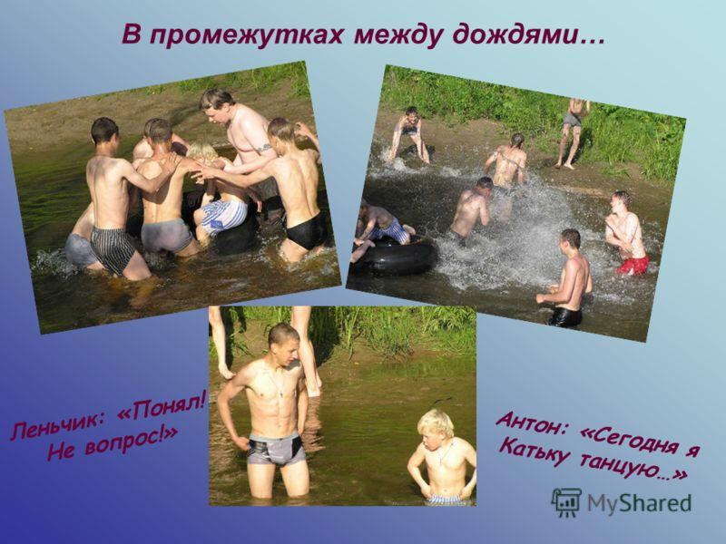 В промежутках между дождями… Антон: «Сегодня я Катьку танцую…» Леньчик: «Понял! Не вопрос!»