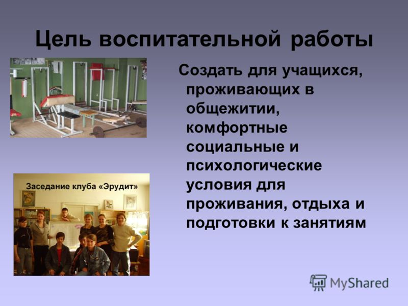 Цель воспитательной работы Создать для учащихся, проживающих в общежитии, комфортные социальные и психологические условия для проживания, отдыха и подготовки к занятиям
