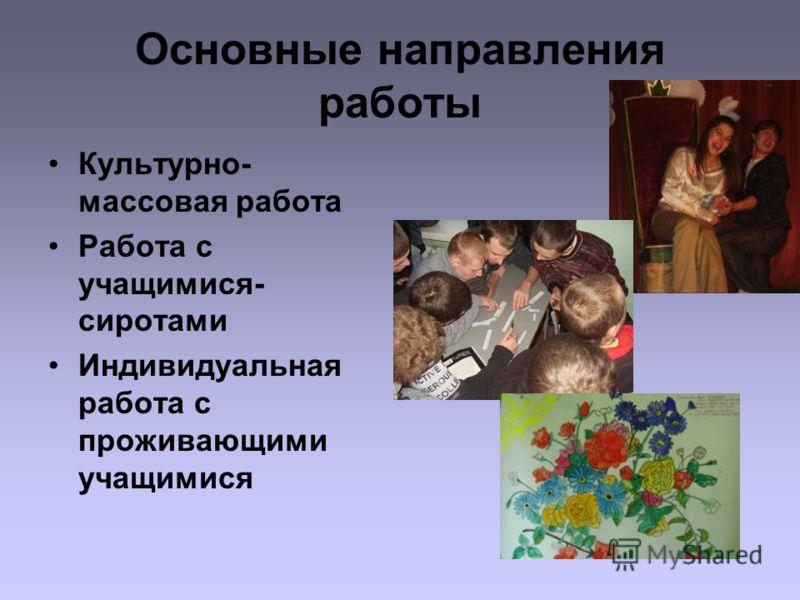 Основные направления работы Культурно- массовая работа Работа с учащимися- сиротами Индивидуальная работа с проживающими учащимися