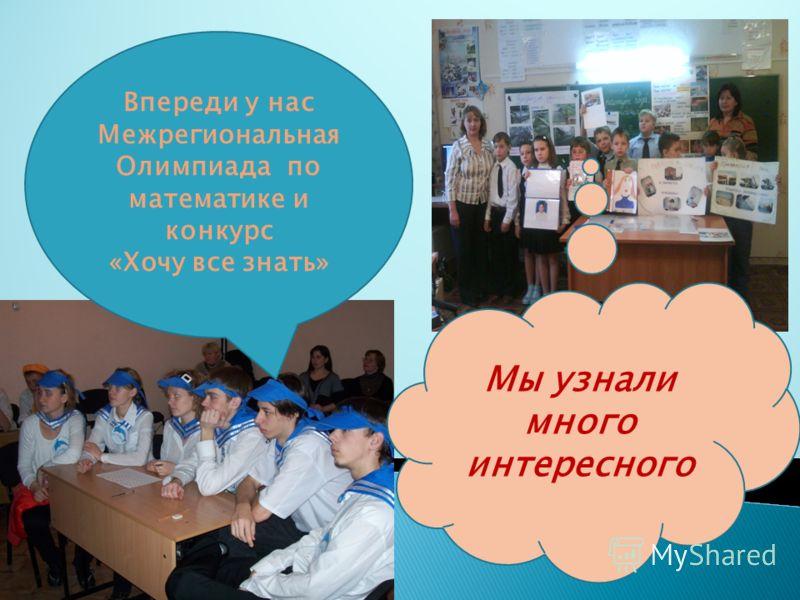 Впереди у нас Межрегиональная Олимпиада по математике и конкурс «Хочу все знать» Мы узнали много интересного