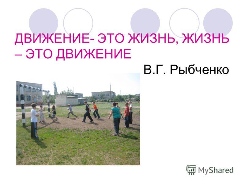 ДВИЖЕНИЕ- ЭТО ЖИЗНЬ, ЖИЗНЬ – ЭТО ДВИЖЕНИЕ В.Г. Рыбченко
