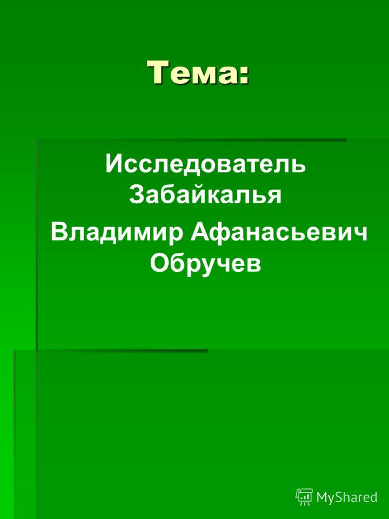 Тема: Исследователь Забайкалья Владимир Афанасьевич Обручев