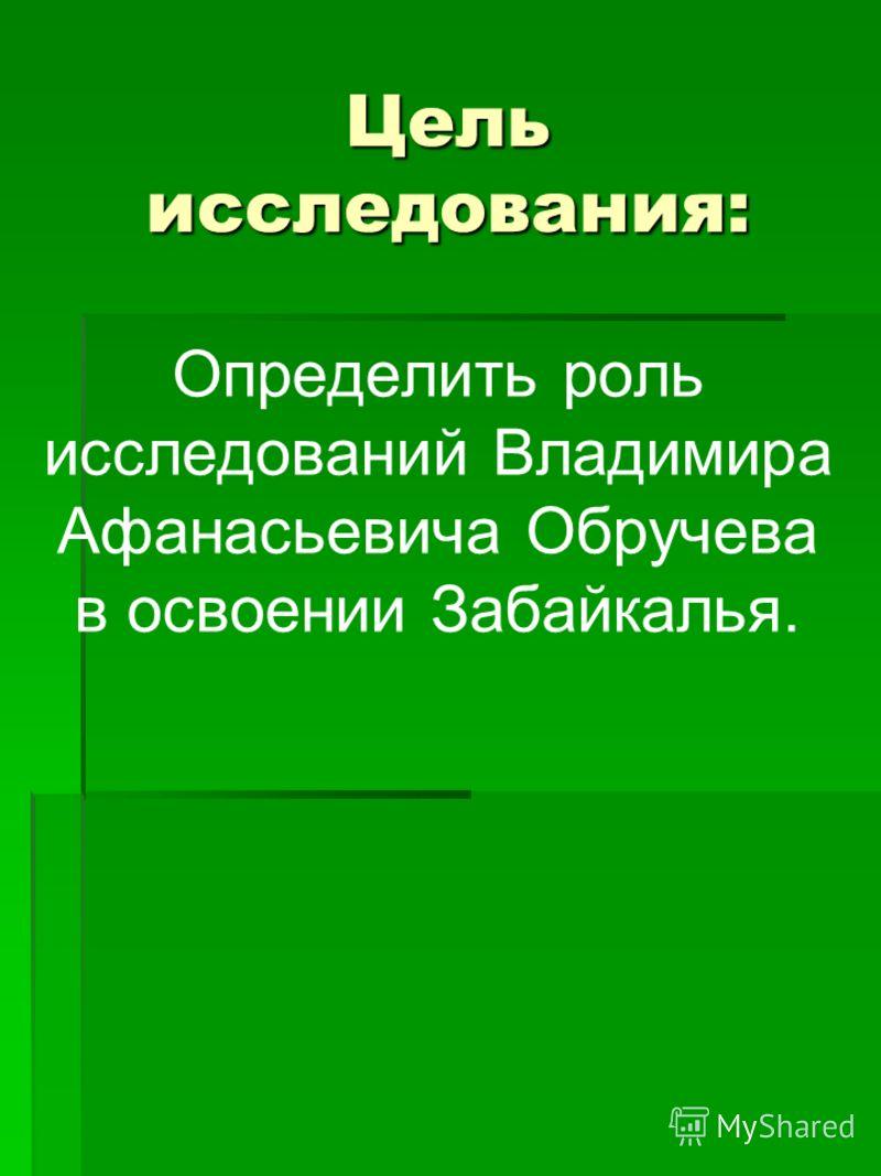 Цель исследования: Определить роль исследований Владимира Афанасьевича Обручева в освоении Забайкалья.