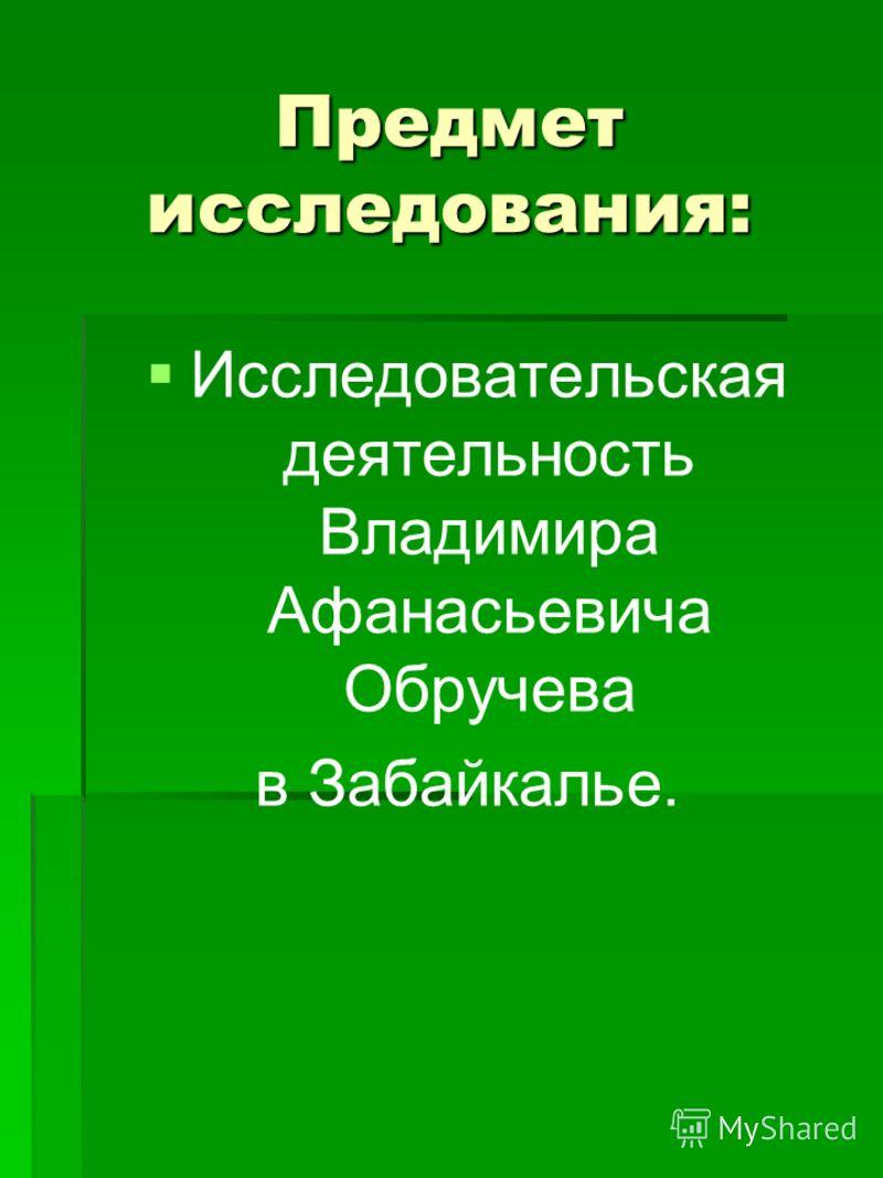 Предмет исследования: Исследовательская деятельность Владимира Афанасьевича Обручева в Забайкалье.