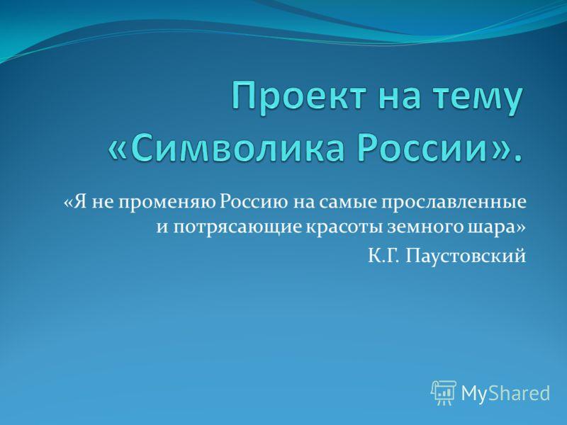 «Я не променяю Россию на самые прославленные и потрясающие красоты земного шара» К.Г. Паустовский