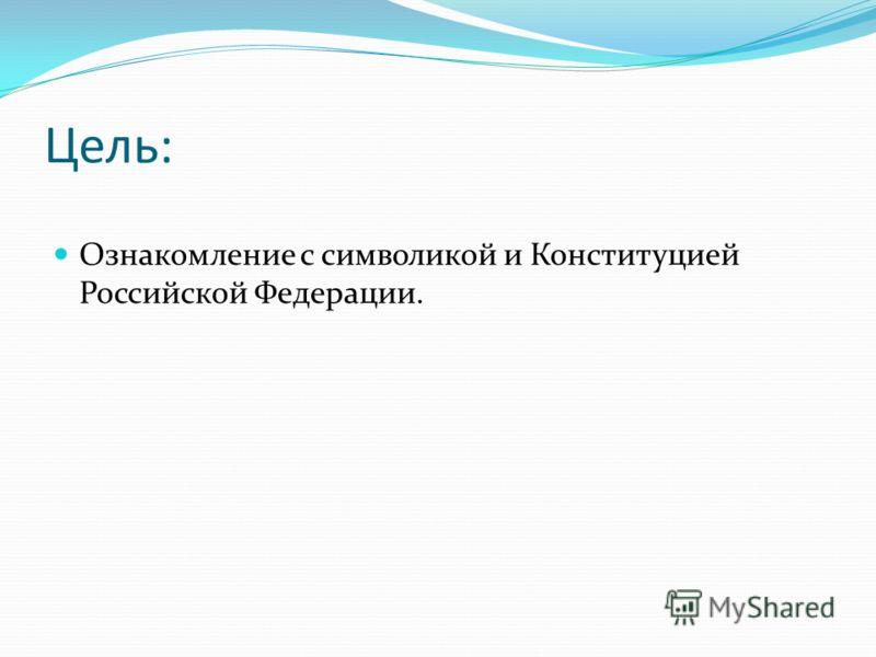 Цель: Ознакомление с символикой и Конституцией Российской Федерации.