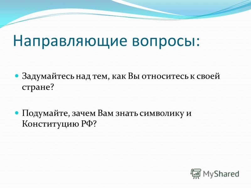 Направляющие вопросы: Задумайтесь над тем, как Вы относитесь к своей стране? Подумайте, зачем Вам знать символику и Конституцию РФ?