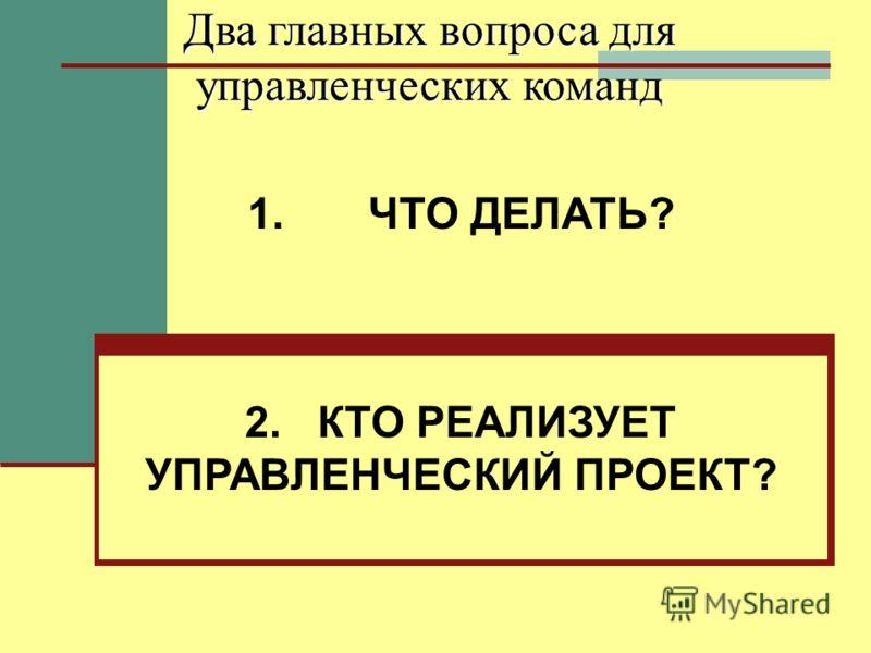 Два главных вопроса для управленческих команд 1. ЧТО ДЕЛАТЬ? 2. КТО РЕАЛИЗУЕТ УПРАВЛЕНЧЕСКИЙ ПРОЕКТ?