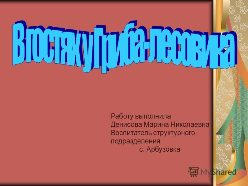 Работу выполнила Денисова Марина Николаевна Воспитатель структурного подразделения с. Арбузовка