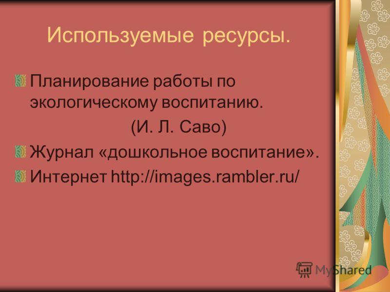 Используемые ресурсы. Планирование работы по экологическому воспитанию. (И. Л. Саво) Журнал «дошкольное воспитание». Интернет http://images.rambler.ru/