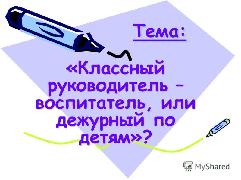 Тема:Тема: «Классный руководитель – воспитатель, или дежурный по детям»?