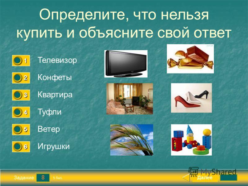 8 Задание Определите, что нельзя купить и объясните свой ответ Телевизор Конфеты Квартира Туфли Далее Ветер Игрушки 5 бал. 1111 0 2222 0 3333 0 4444 0 5555 0 6666 0