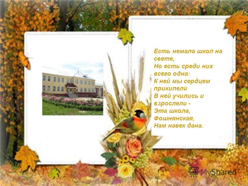 Есть немало школ на свете, Но есть среди них всего одна: К ней мы сердцем прикипели В ней учились и взрослели - Эта школа, Фошнянская, Нам навек дана.