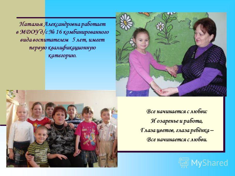 Наталья Александровна работает в МДОУ д/с 16 комбинированного вида воспитателем 5 лет, имеет первую квалификационную категорию. Все начинается с любви: И озаренье и работа, Глаза цветов, глаза ребёнка – Все начинается с любви.