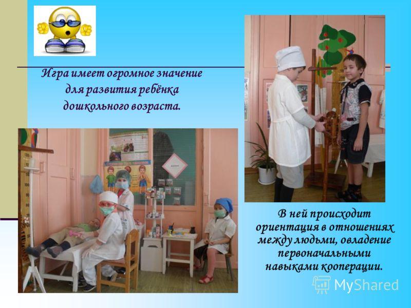 Игра имеет огромное значение для развития ребёнка дошкольного возраста. В ней происходит ориентация в отношениях между людьми, овладение первоначальными навыками кооперации.