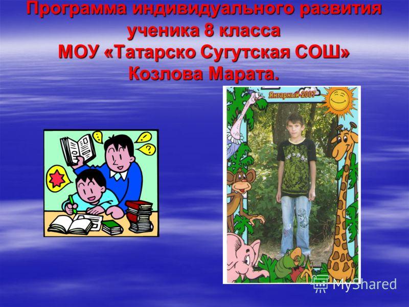 Программа индивидуального развития ученика 8 класса МОУ «Татарско Сугутская СОШ» Козлова Марата.