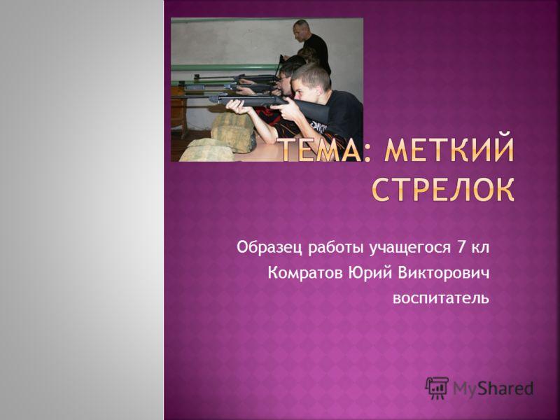 Образец работы учащегося 7 кл Комратов Юрий Викторович воспитатель