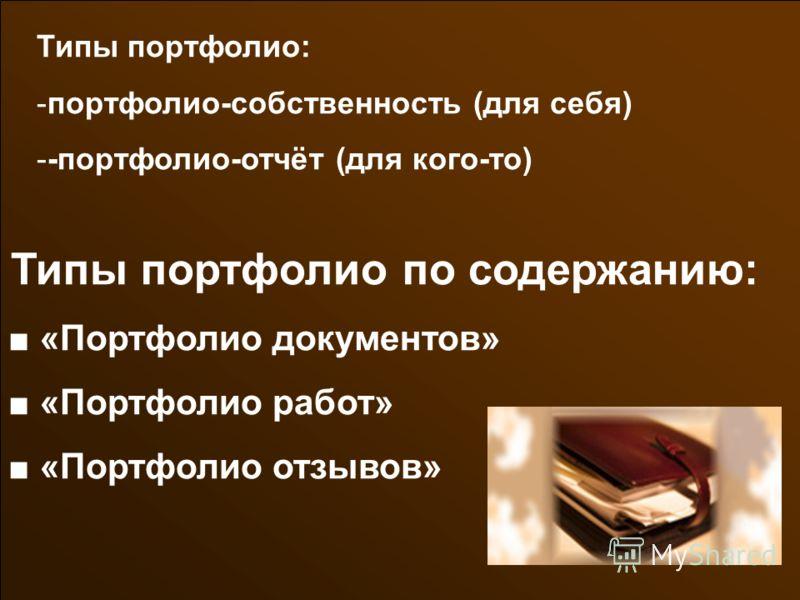 Типы портфолио по содержанию: «Портфолио документов» «Портфолио работ» «Портфолио отзывов» Типы портфолио: -портфолио-собственность (для себя) --портфолио-отчёт (для кого-то)