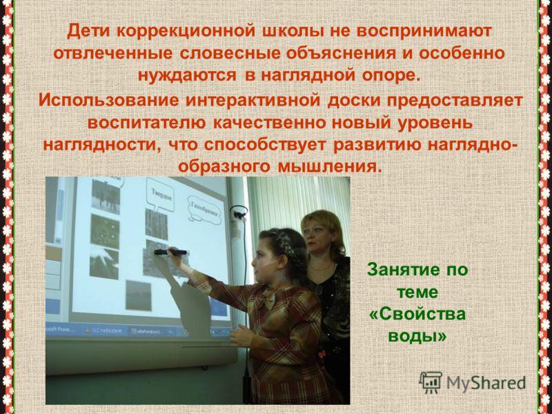 Использование интерактивной доски предоставляет воспитателю качественно новый уровень наглядности, что способствует развитию наглядно- образного мышления. Дети коррекционной школы не воспринимают отвлеченные словесные объяснения и особенно нуждаются