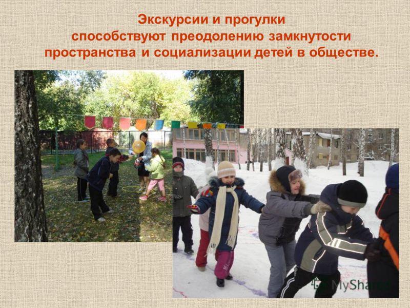 Экскурсии и прогулки способствуют преодолению замкнутости пространства и социализации детей в обществе.
