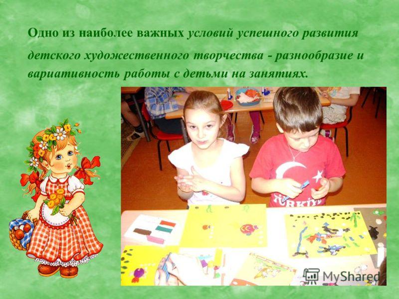 Одно из наиболее важных условий успешного развития детского художественного творчества - разнообразие и вариативность работы с детьми на занятиях.