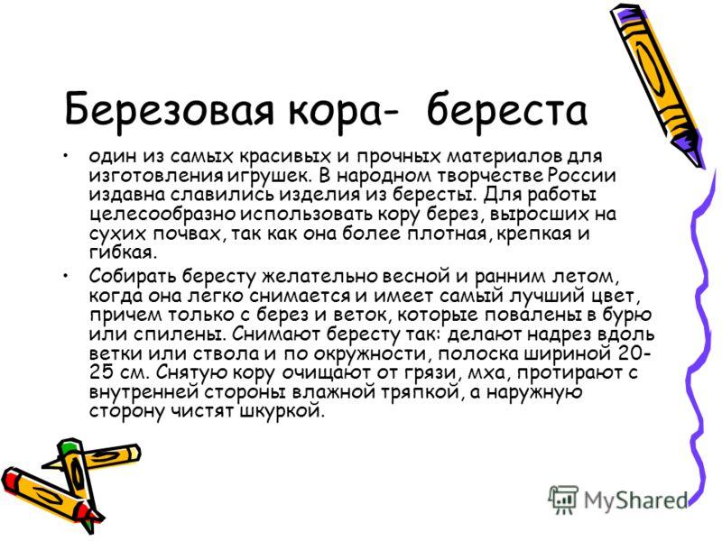 Березовая кора- береста один из самых красивых и прочных материалов для изготовления игрушек. В народном творчестве России издавна славились изделия из бересты. Для работы целесообразно использовать кору берез, выросших на сухих почвах, так как она б