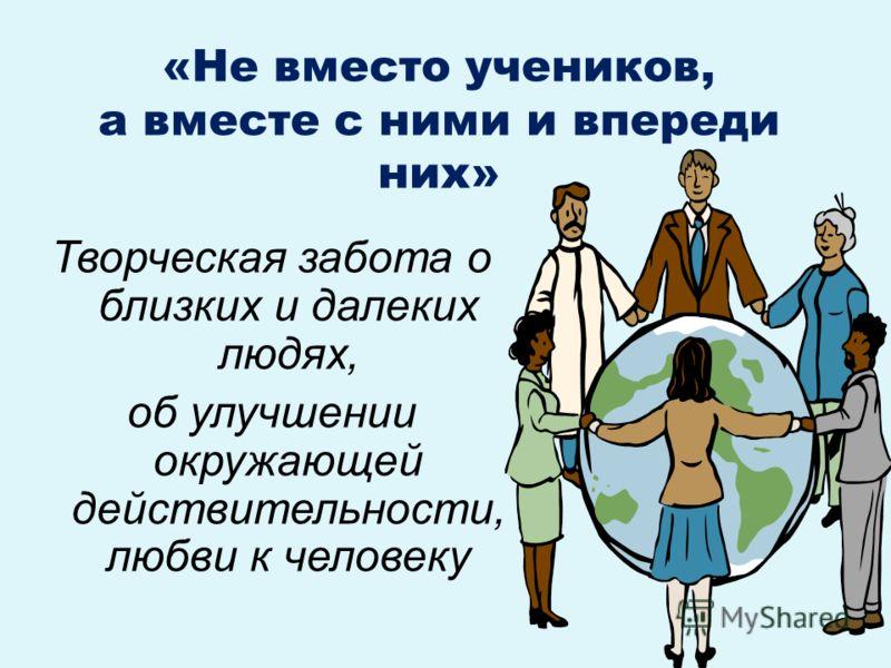 «Не вместо учеников, а вместе с ними и впереди них» Творческая забота о близких и далеких людях, об улучшении окружающей действительности, любви к человеку