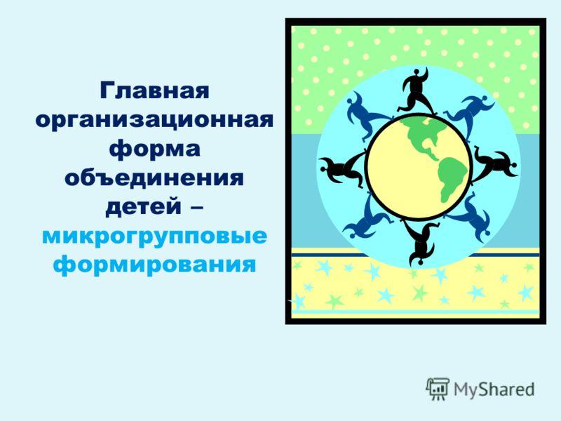Главная организационная форма объединения детей – микрогрупповые формирования