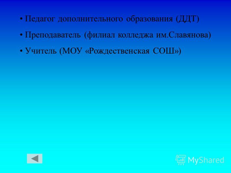 Педагог дополнительного образования (ДДТ) Преподаватель (филиал колледжа им.Славянова) Учитель (МОУ «Рождественская СОШ»)