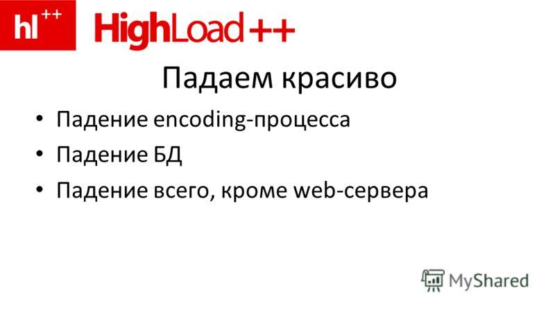 Падаем красиво Падение encoding-процесса Падение БД Падение всего, кроме web-сервера