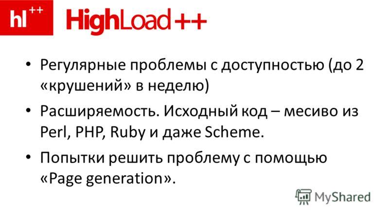 Регулярные проблемы с доступностью (до 2 «крушений» в неделю) Расширяемость. Исходный код – месиво из Perl, PHP, Ruby и даже Scheme. Попытки решить проблему с помощью «Page generation».