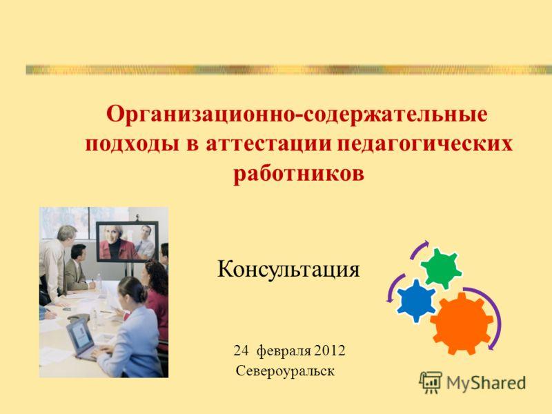 Организационно-содержательные подходы в аттестации педагогических работников Консультация 24 февраля 2012 Североуральск