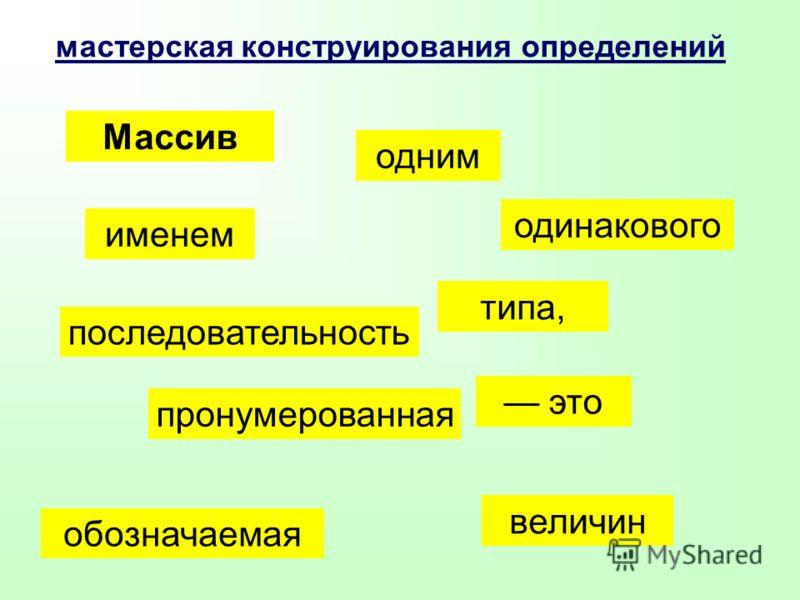 именем мастерская конструирования определений Массив это пронумерованная последовательность величин одинакового типа, обозначаемая одним