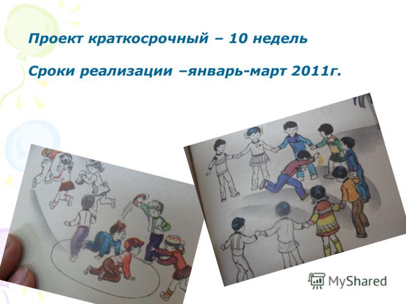 Сроки реализации – краткосрочный (10недель) январь-март 2011 года Проект краткосрочный – 10 недель Сроки реализации –январь-март 2011г.