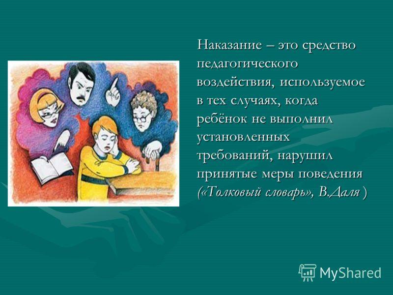 Наказание – это средство педагогического воздействия, используемое в тех случаях, когда ребёнок не выполнил установленных требований, нарушил принятые меры поведения («Толковый словарь», В.Даля ) Наказание – это средство педагогического воздействия,