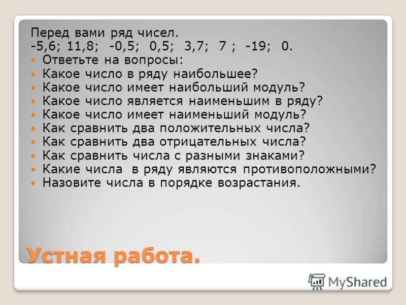 Устная работа. Перед вами ряд чисел. -5,6; 11,8; -0,5; 0,5; 3,7; 7 ; -19; 0. Ответьте на вопросы: Какое число в ряду наибольшее? Какое число имеет наибольший модуль? Какое число является наименьшим в ряду? Какое число имеет наименьший модуль? Как сра