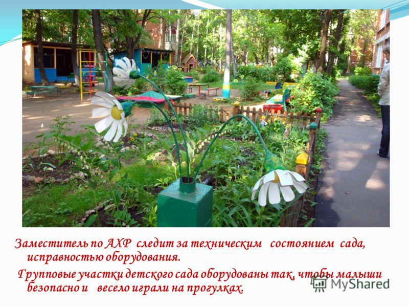 Заместитель по АХР следит за техническим состоянием сада, исправностью оборудования. Групповые участки детского сада оборудованы так, чтобы малыши безопасно и весело играли на прогулках.