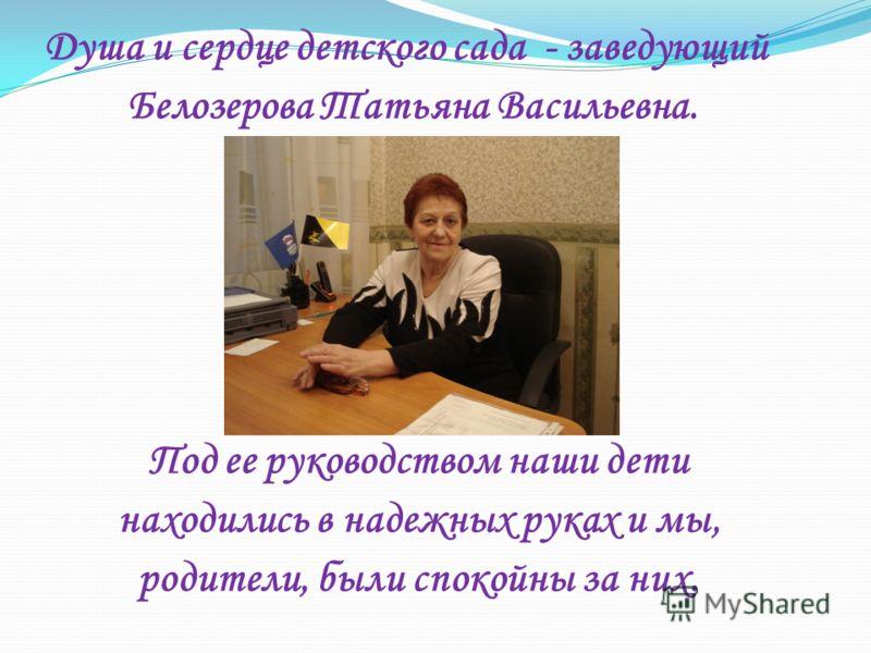 Душа и сердце детского сада - заведующий Белозерова Татьяна Васильевна. Под ее руководством наши дети находились в надежных руках и мы, родители, были спокойны за них.