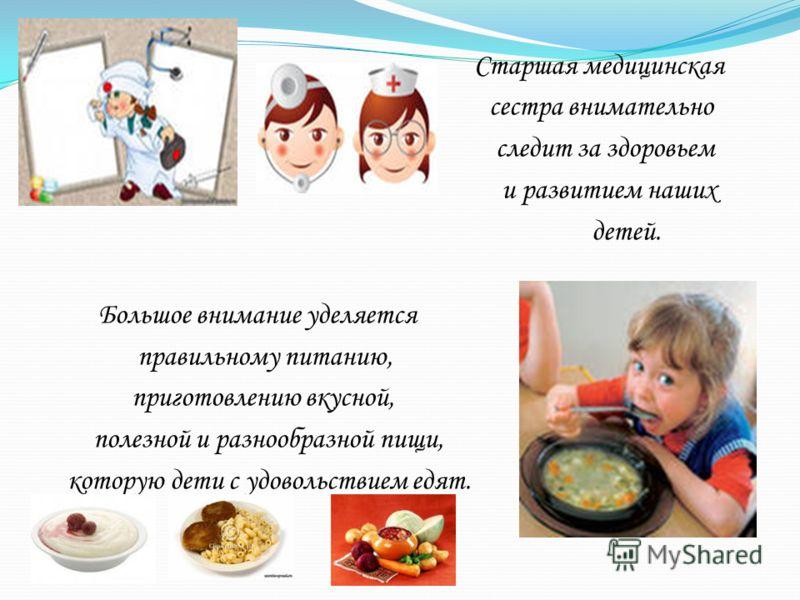 Старшая медицинская сестра внимательно следит за здоровьем и развитием наших детей. Большое внимание уделяется правильному питанию, приготовлению вкусной, полезной и разнообразной пищи, которую дети с удовольствием едят.
