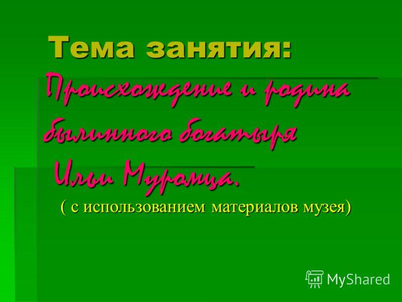 Тема занятия: Происхождение и родина былинного богатыря Ильи Муромца. Ильи Муромца. ( с использованием материалов музея)