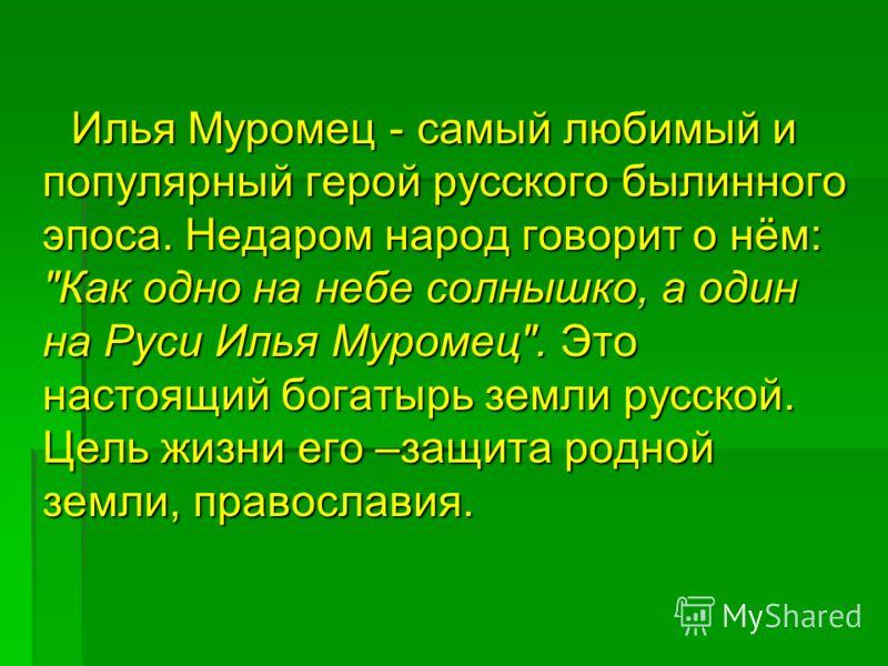 Илья Муромец - самый любимый и популярный герой русского былинного эпоса. Недаром народ говорит о нём: