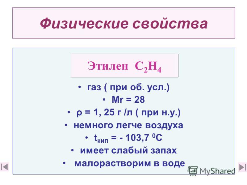 Физические свойства газ ( при об. усл.) Мr = 28 ρ = 1, 25 г /л ( при н.у.) немного легче воздуха t кип = - 103,7 0 С имеет слабый запах малорастворим в воде Этилен С 2 Н 4