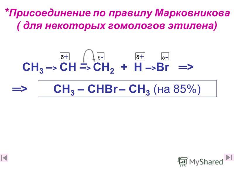 * Присоединение по правилу Марковникова ( для некоторых гомологов этилена) СН 3 – > СН – > СН 2 + Н – > Вr > δ+δ+ СН 3 – СНВr – СН 3 (на 85%) δ+δ+ δ-δ- – δ-δ- >